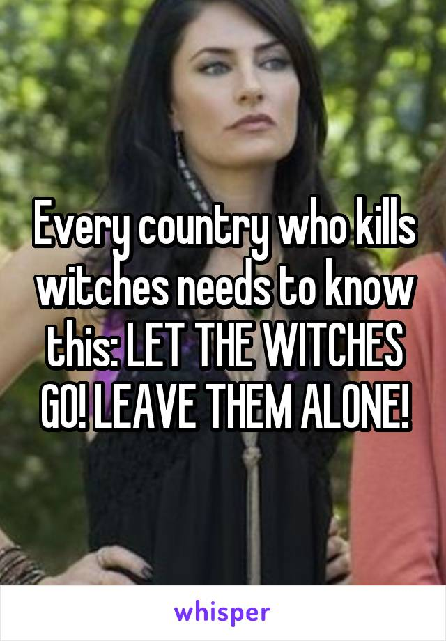 Every country who kills witches needs to know this: LET THE WITCHES GO! LEAVE THEM ALONE!