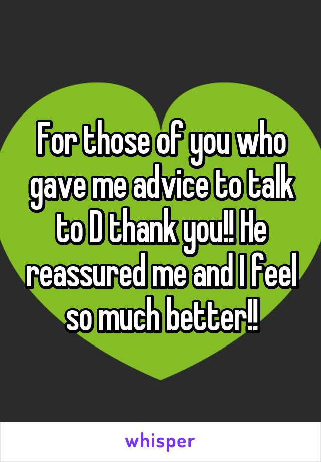 For those of you who gave me advice to talk to D thank you!! He reassured me and I feel so much better!!