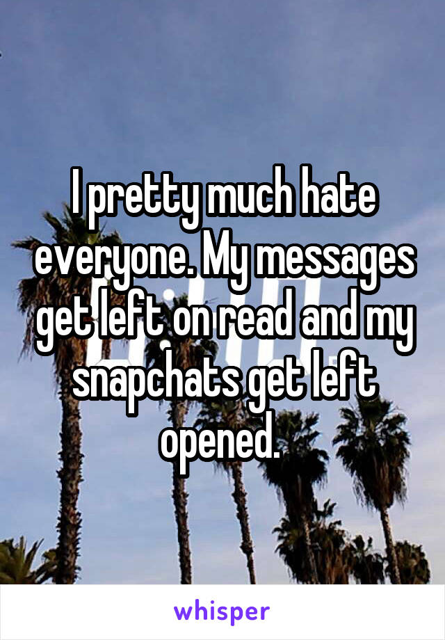 I pretty much hate everyone. My messages get left on read and my snapchats get left opened.