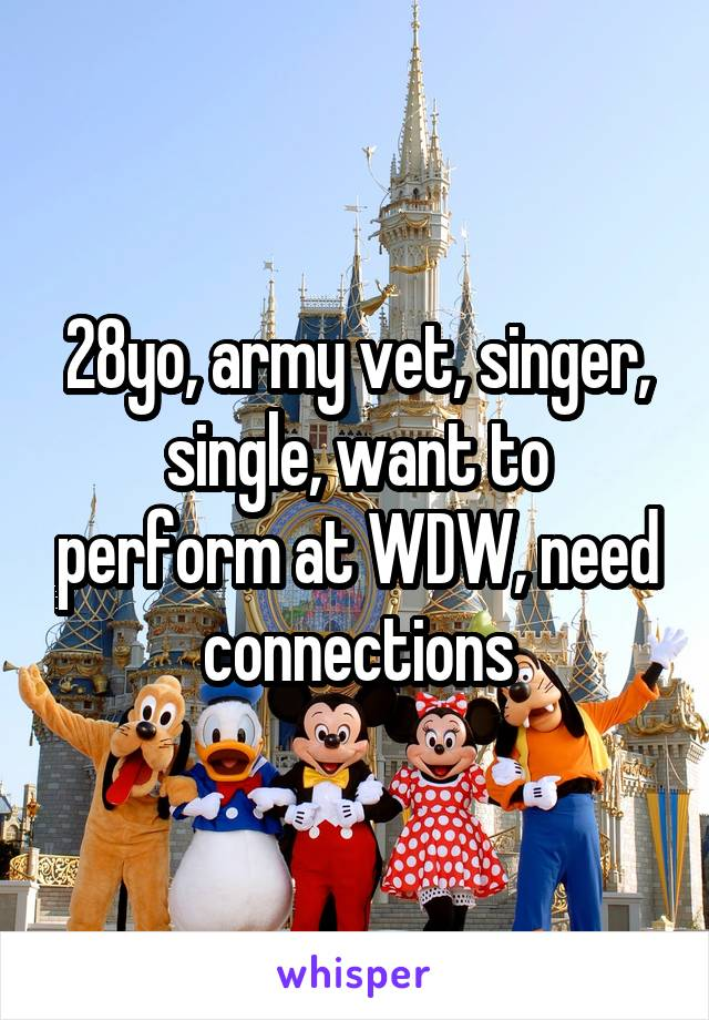 28yo, army vet, singer, single, want to perform at WDW, need connections