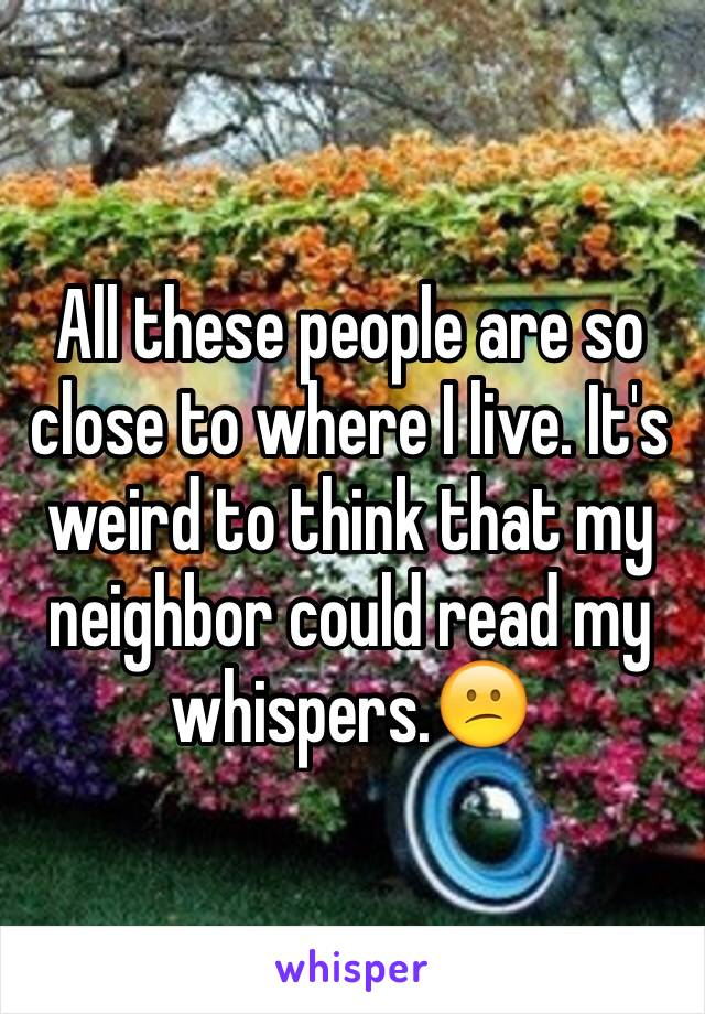 All these people are so close to where I live. It's weird to think that my neighbor could read my whispers.😕