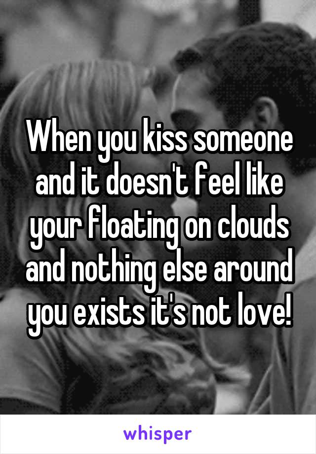 When you kiss someone and it doesn't feel like your floating on clouds and nothing else around you exists it's not love!