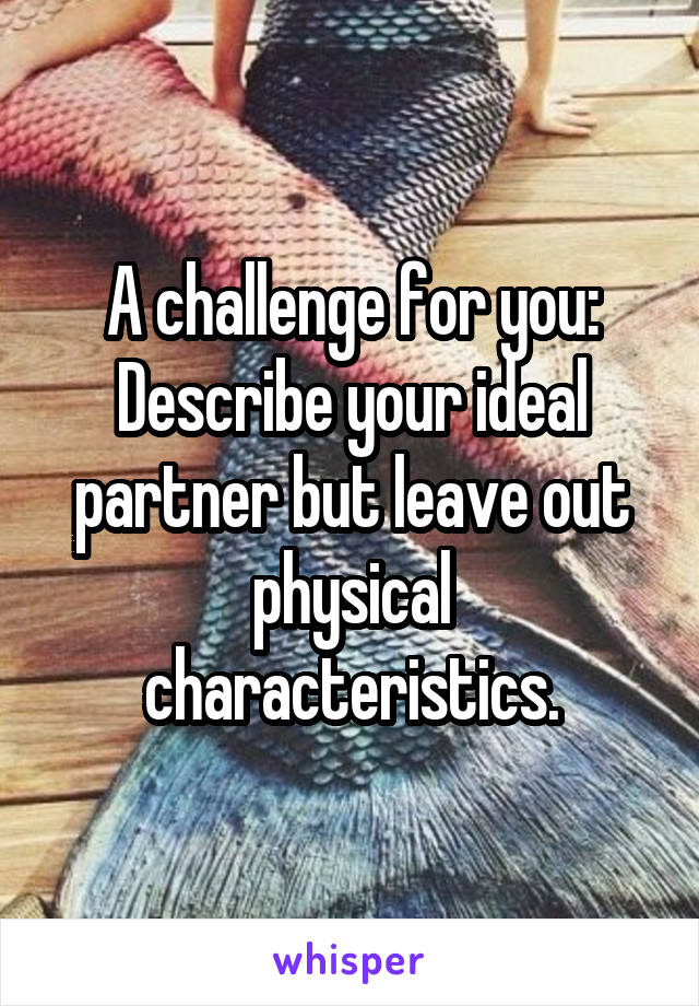 A challenge for you: Describe your ideal partner but leave out physical characteristics.