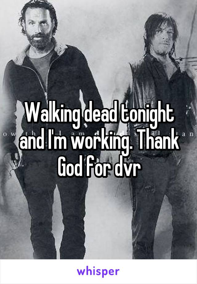 Walking dead tonight and I'm working. Thank God for dvr