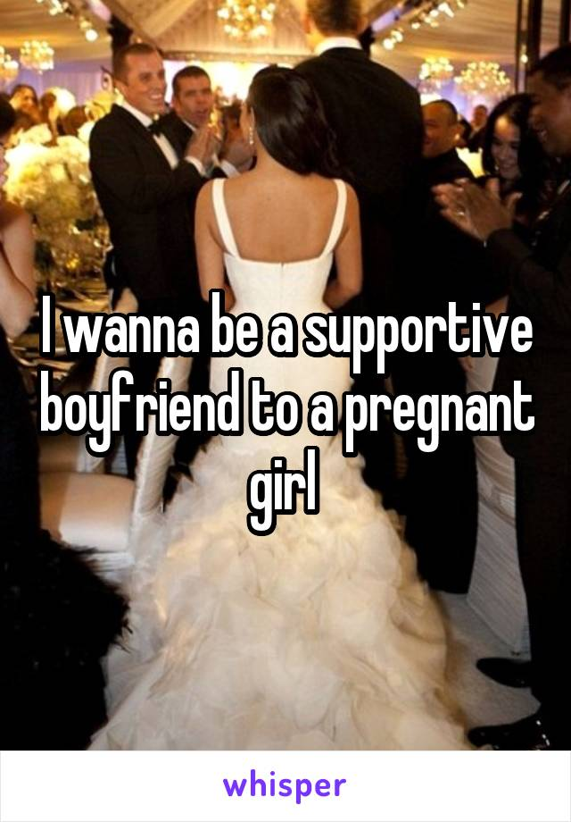 I wanna be a supportive boyfriend to a pregnant girl