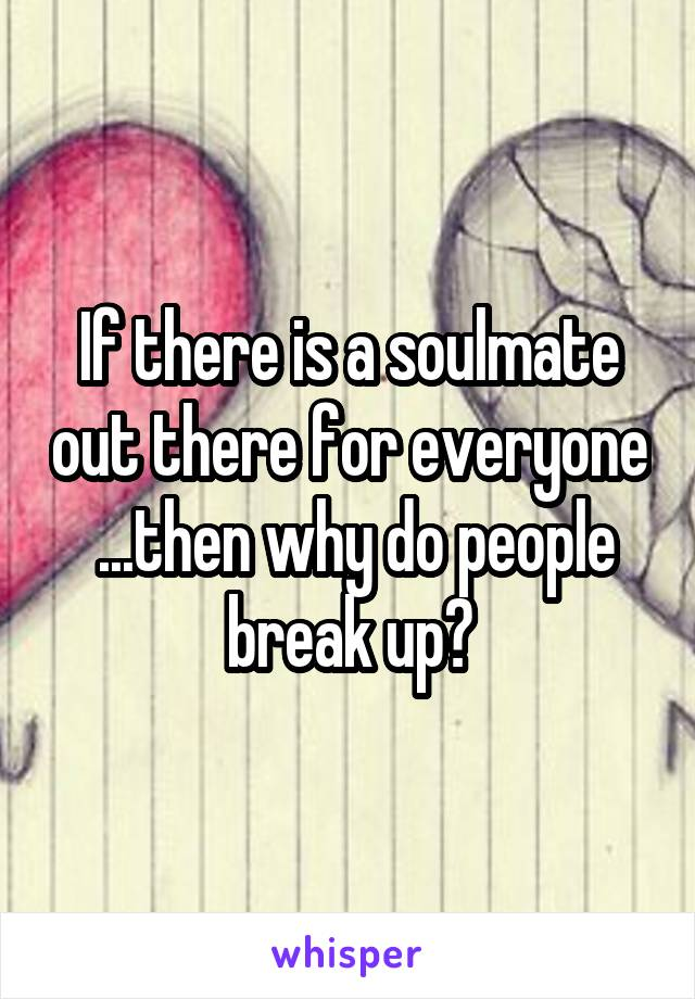 If there is a soulmate out there for everyone  ...then why do people break up?