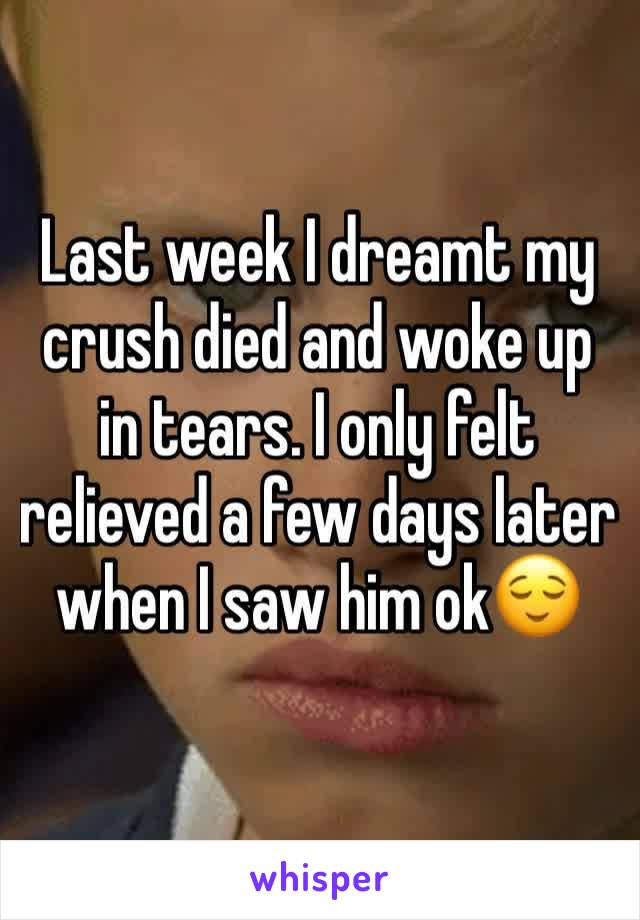 Last week I dreamt my crush died and woke up in tears. I only felt relieved a few days later when I saw him ok😌