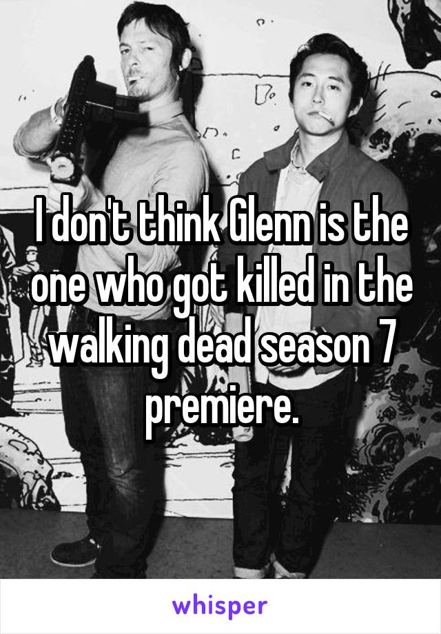 I don't think Glenn is the one who got killed in the walking dead season 7 premiere.
