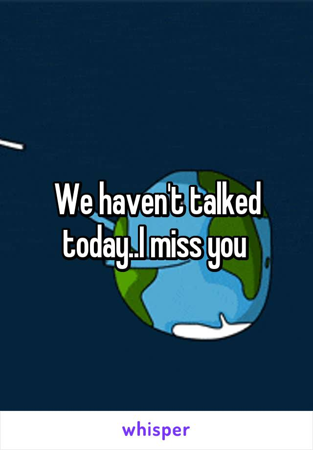 We haven't talked today..I miss you