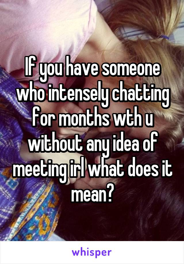 If you have someone who intensely chatting for months wth u without any idea of meeting irl what does it mean?