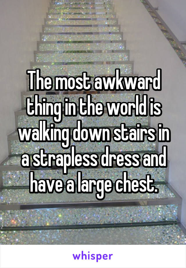 The most awkward thing in the world is walking down stairs in a strapless dress and have a large chest.