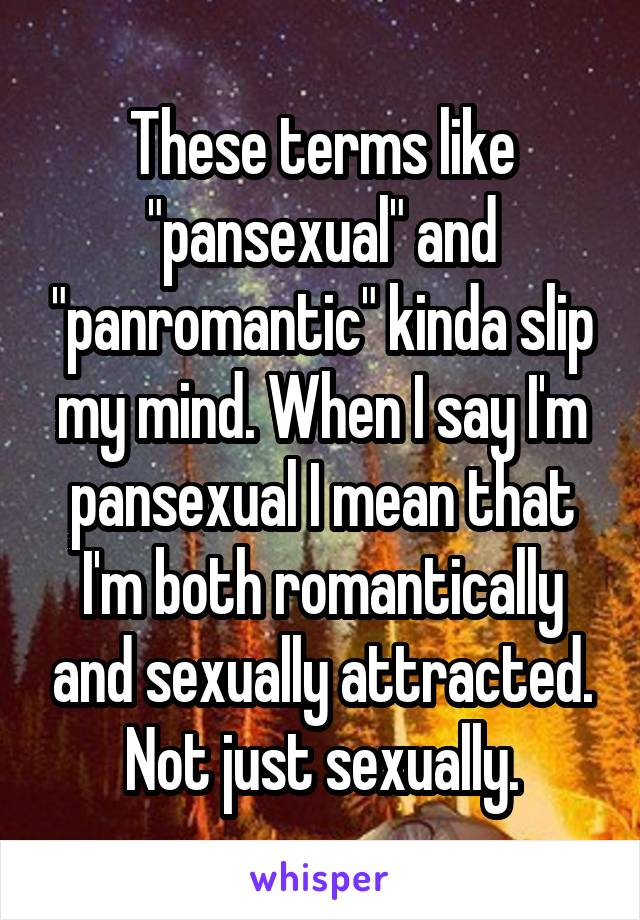 "These terms like ""pansexual"" and ""panromantic"" kinda slip my mind. When I say I'm pansexual I mean that I'm both romantically and sexually attracted. Not just sexually."