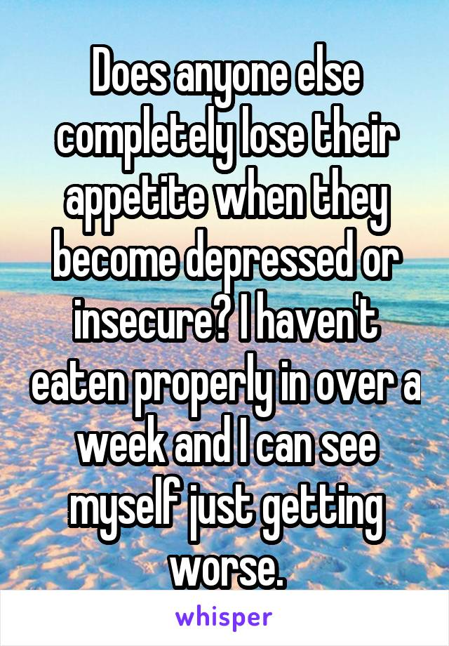 Does anyone else completely lose their appetite when they become depressed or insecure? I haven't eaten properly in over a week and I can see myself just getting worse.