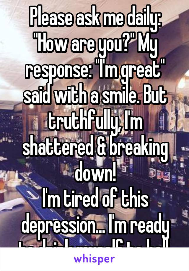 "Please ask me daily: ""How are you?"" My response: ""I'm great"" said with a smile. But truthfully, I'm shattered & breaking down! I'm tired of this depression... I'm ready to drink myself to hell."
