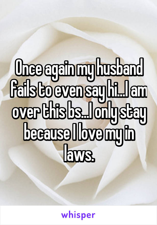 Once again my husband fails to even say hi...I am over this bs...I only stay because I love my in laws.
