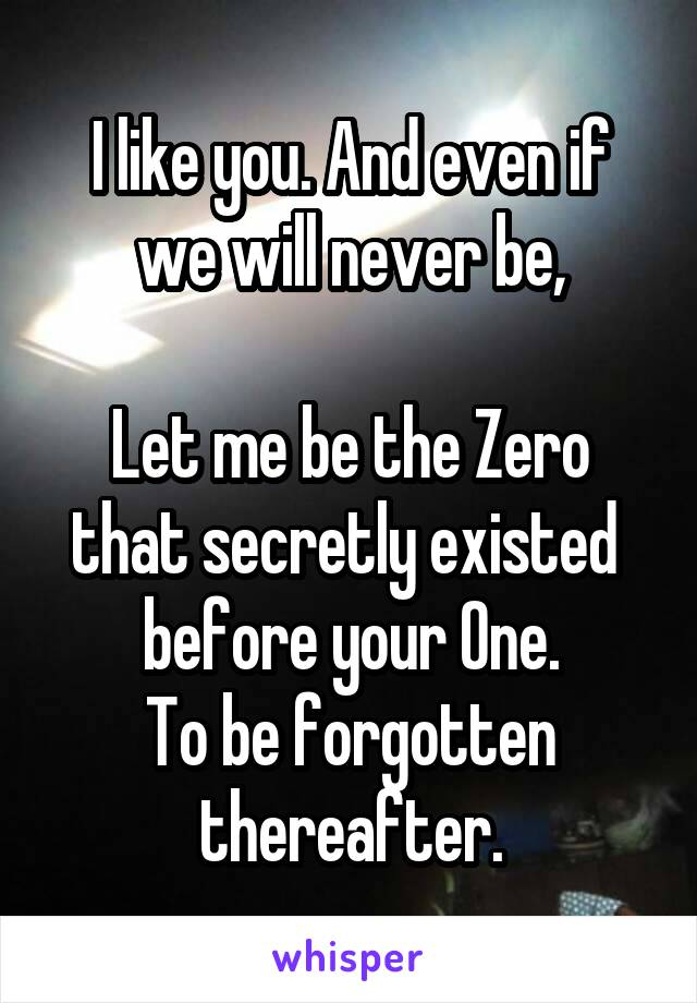 I like you. And even if we will never be,  Let me be the Zero that secretly existed  before your One. To be forgotten thereafter.