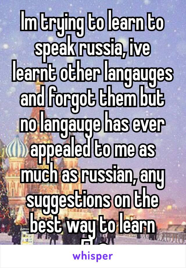 Im trying to learn to speak russia, ive learnt other langauges and forgot them but no langauge has ever appealed to me as much as russian, any suggestions on the best way to learn Да