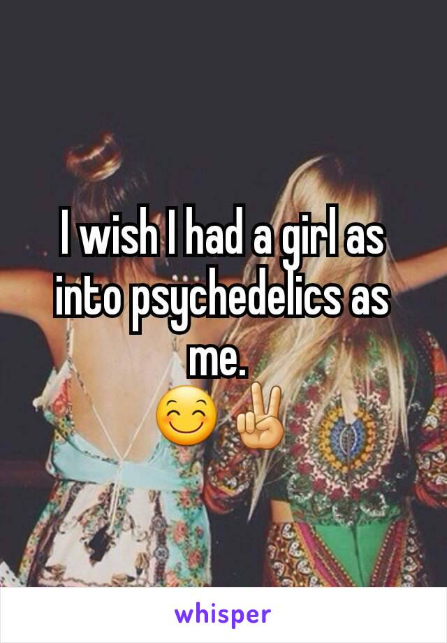 I wish I had a girl as into psychedelics as me.  😊✌