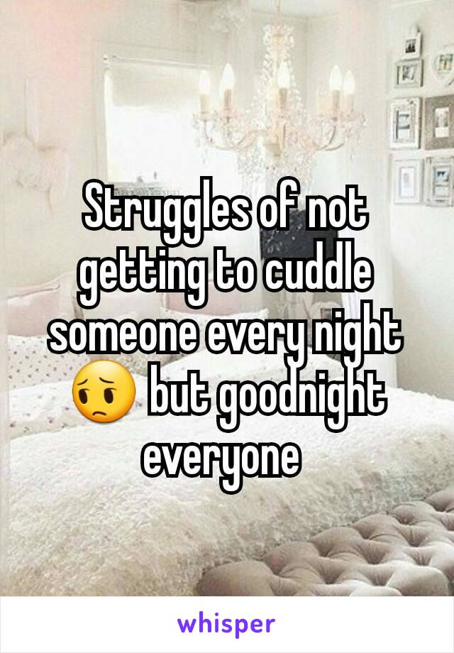 Struggles of not getting to cuddle someone every night 😔 but goodnight everyone