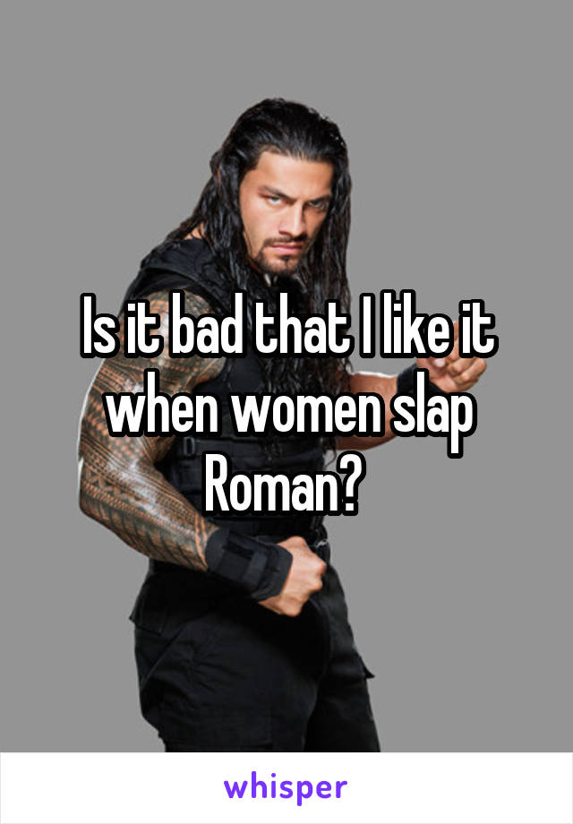 Is it bad that I like it when women slap Roman?