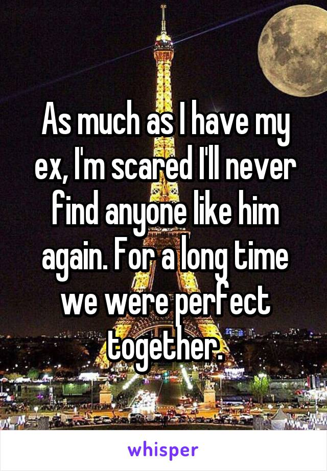 As much as I have my ex, I'm scared I'll never find anyone like him again. For a long time we were perfect together.