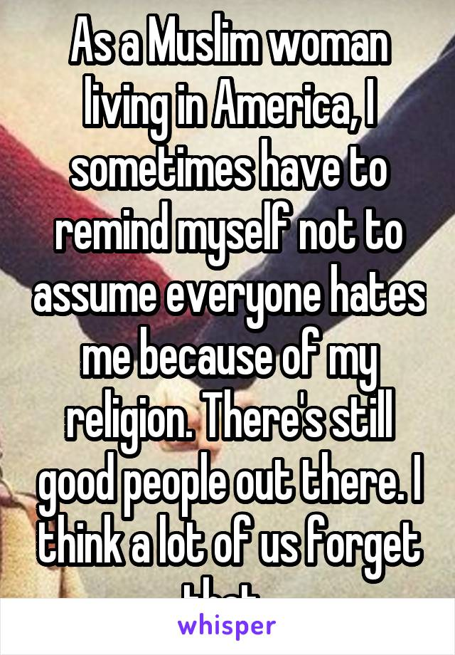 As a Muslim woman living in America, I sometimes have to remind myself not to assume everyone hates me because of my religion. There's still good people out there. I think a lot of us forget that..