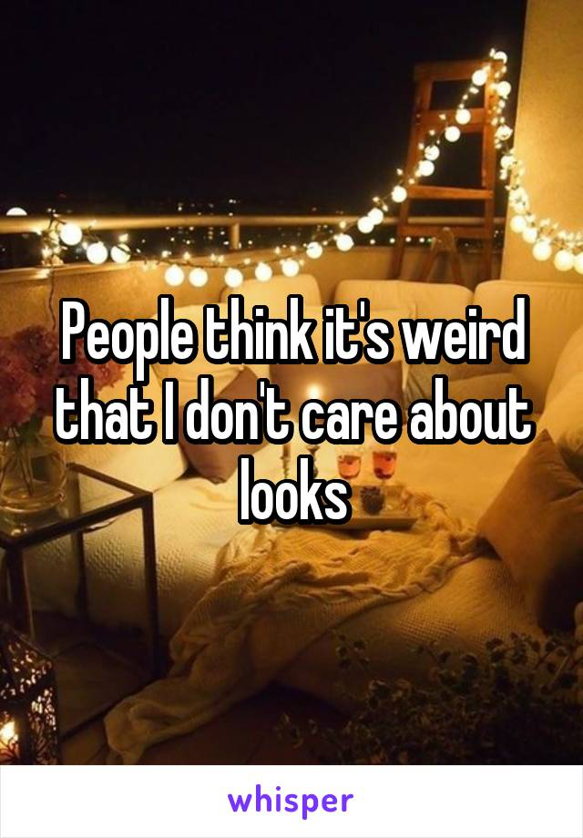 People think it's weird that I don't care about looks