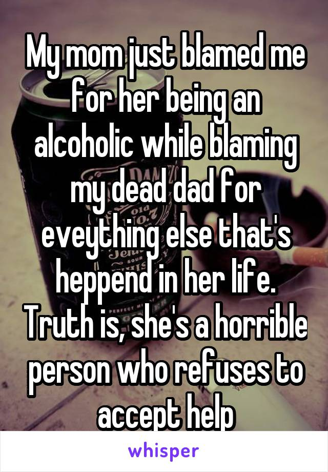 My mom just blamed me for her being an alcoholic while blaming my dead dad for eveything else that's heppend in her life. Truth is, she's a horrible person who refuses to accept help