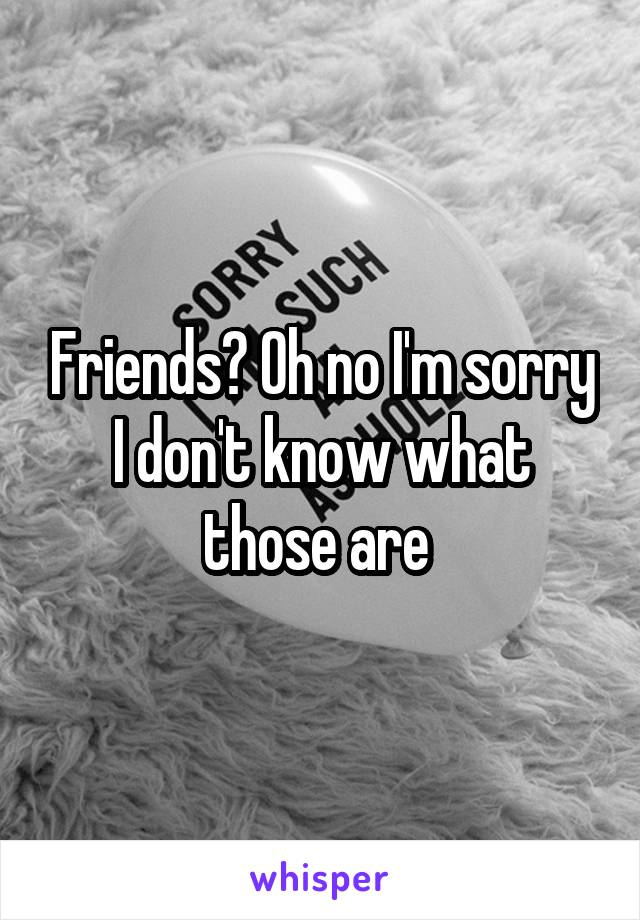 Friends? Oh no I'm sorry I don't know what those are