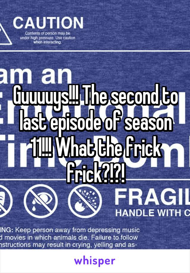 Guuuuys!!! The second to last episode of season 11!!! What the frick frick?!?!
