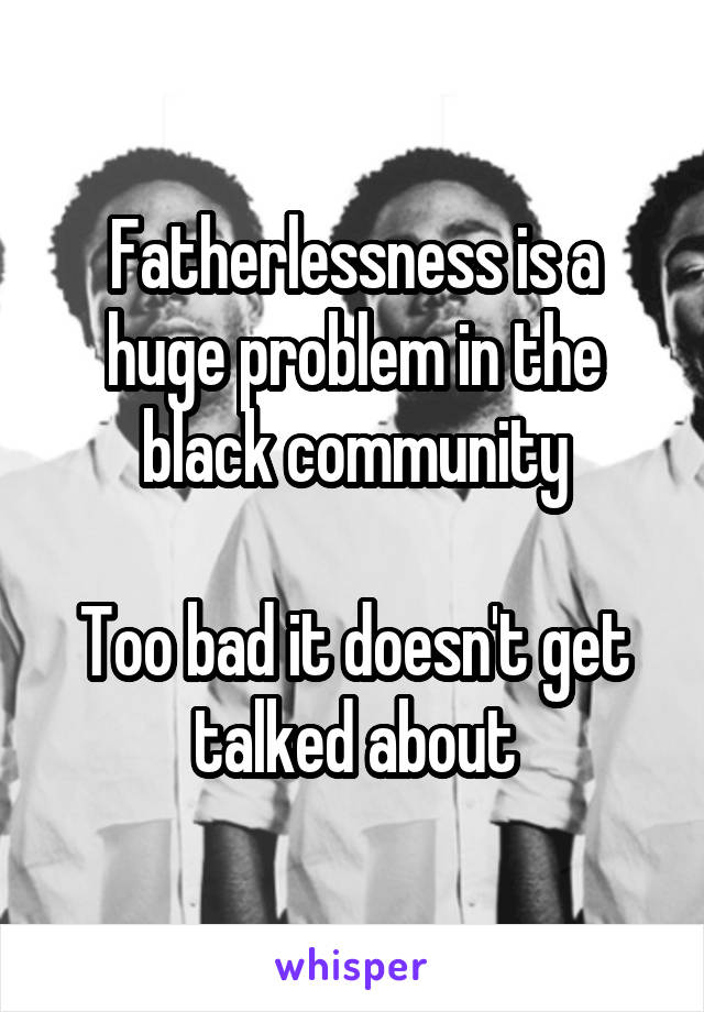 Fatherlessness is a huge problem in the black community  Too bad it doesn't get talked about