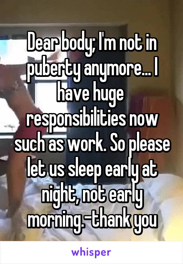 Dear body; I'm not in puberty anymore... I have huge  responsibilities now such as work. So please let us sleep early at night, not early morning.-thank you