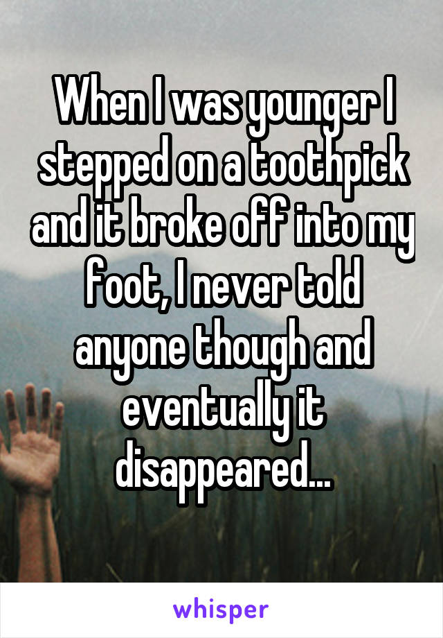 When I was younger I stepped on a toothpick and it broke off into my foot, I never told anyone though and eventually it disappeared...
