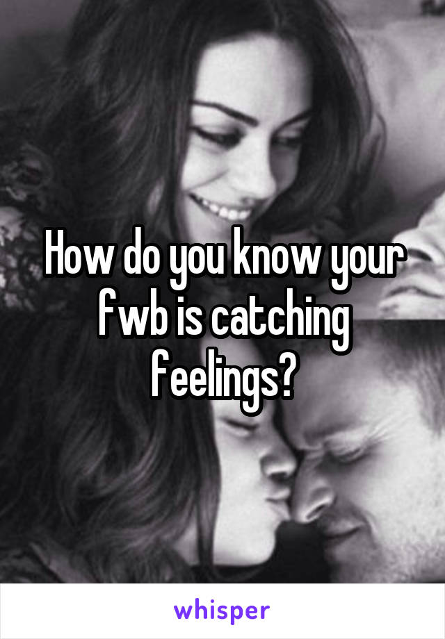 How do you know your fwb is catching feelings?
