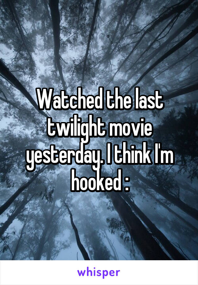 Watched the last twilight movie yesterday. I think I'm hooked \: