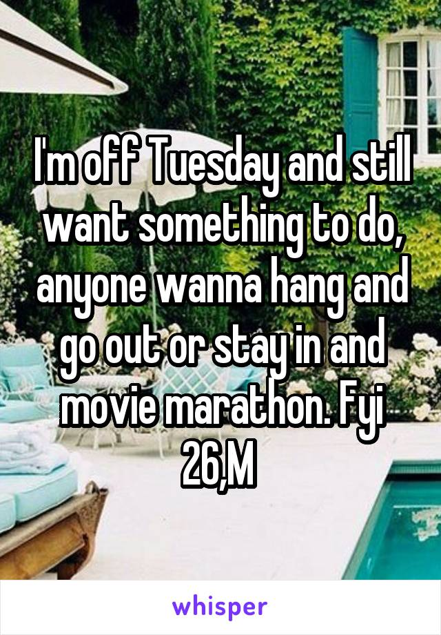 I'm off Tuesday and still want something to do, anyone wanna hang and go out or stay in and movie marathon. Fyi 26,M