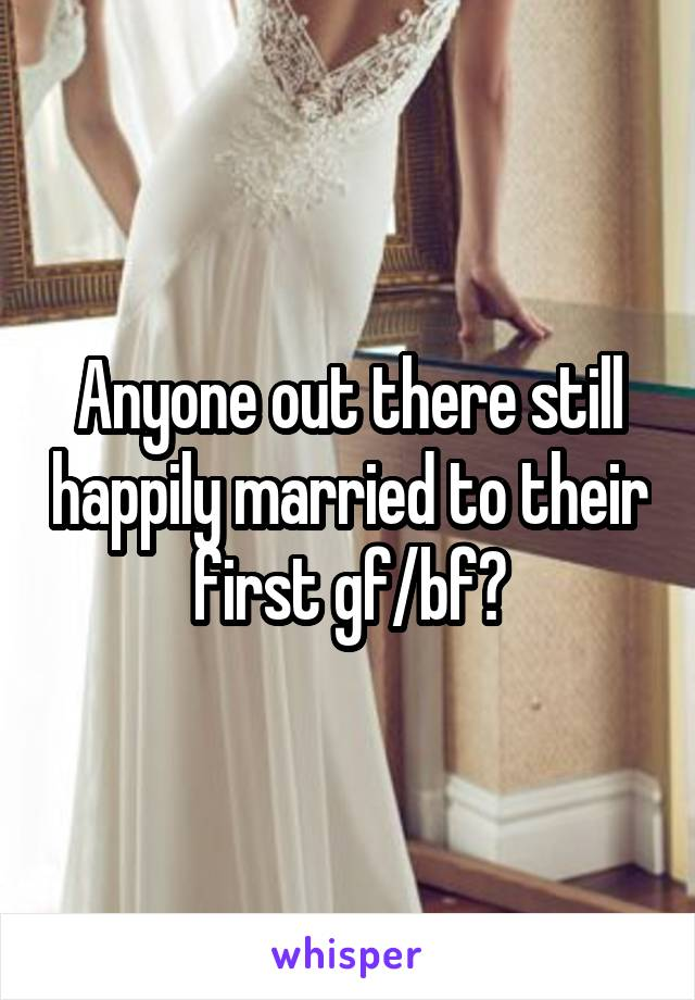 Anyone out there still happily married to their first gf/bf?
