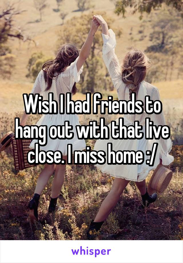 Wish I had friends to hang out with that live close. I miss home :/
