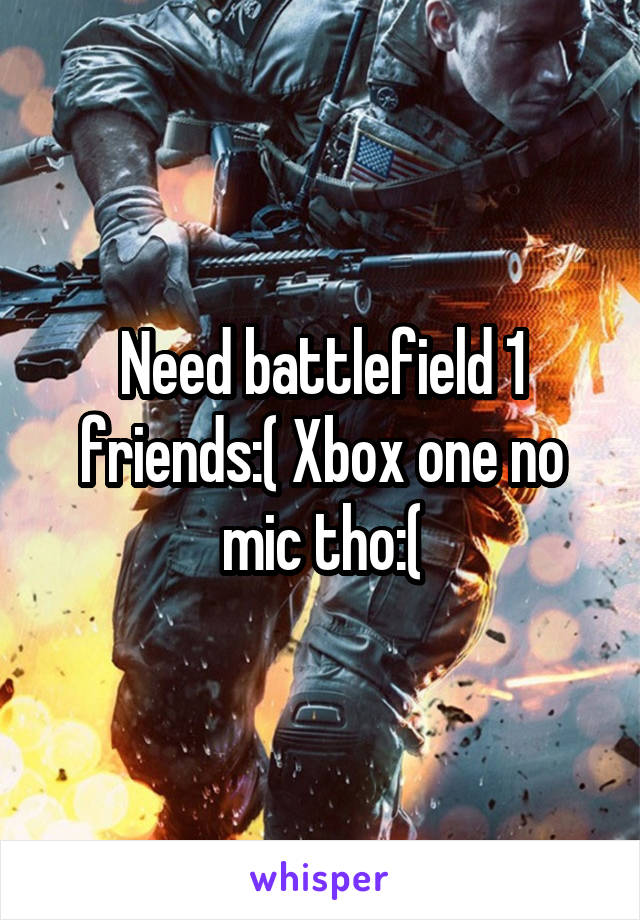 Need battlefield 1 friends:( Xbox one no mic tho:(