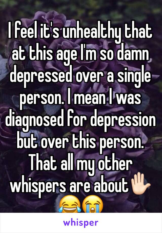 I feel it's unhealthy that at this age I'm so damn depressed over a single person. I mean I was diagnosed for depression but over this person. That all my other whispers are about✋🏻😂😭