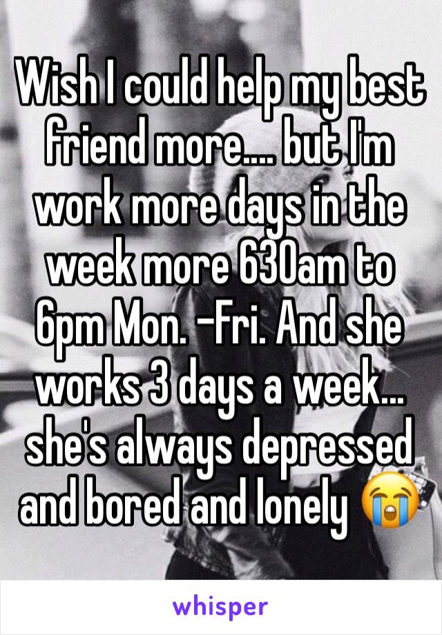 Wish I could help my best friend more.... but I'm work more days in the week more 630am to 6pm Mon. -Fri. And she works 3 days a week... she's always depressed and bored and lonely 😭
