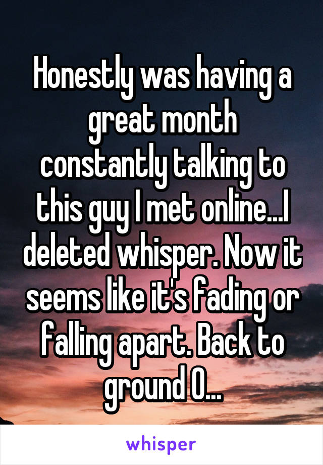 Honestly was having a great month constantly talking to this guy I met online...I deleted whisper. Now it seems like it's fading or falling apart. Back to ground 0...