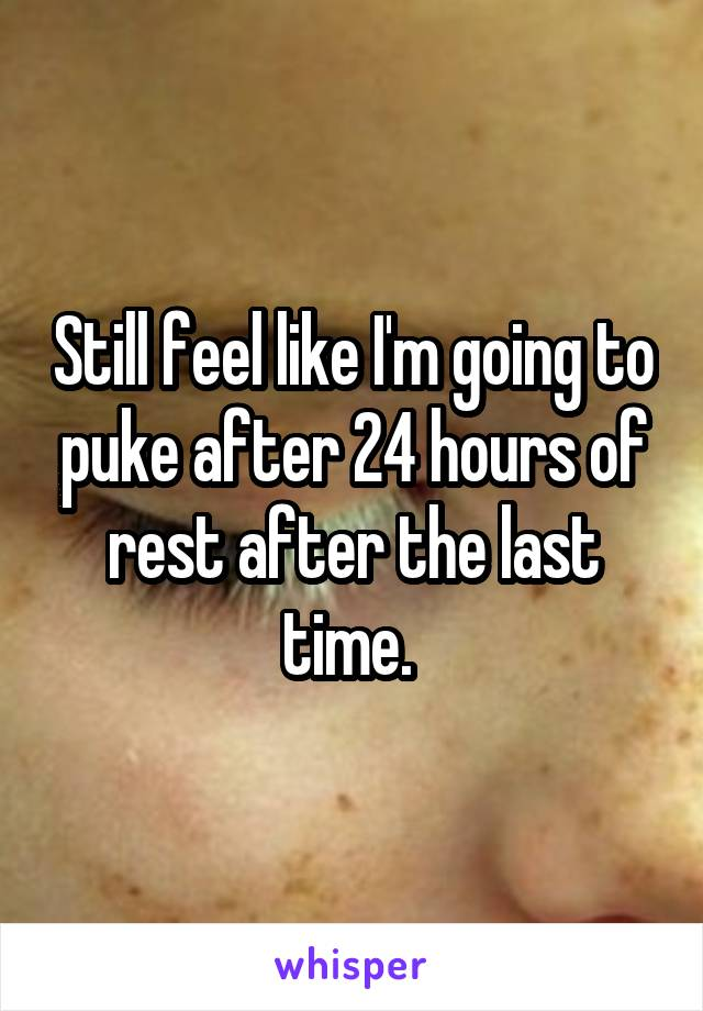 Still feel like I'm going to puke after 24 hours of rest after the last time.