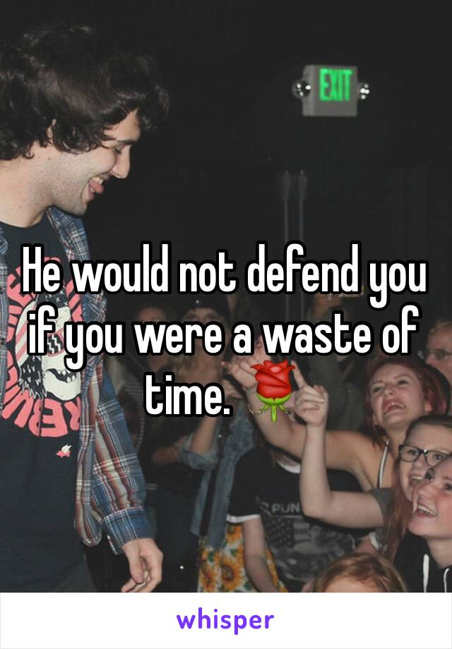 He would not defend you if you were a waste of time. 🌹