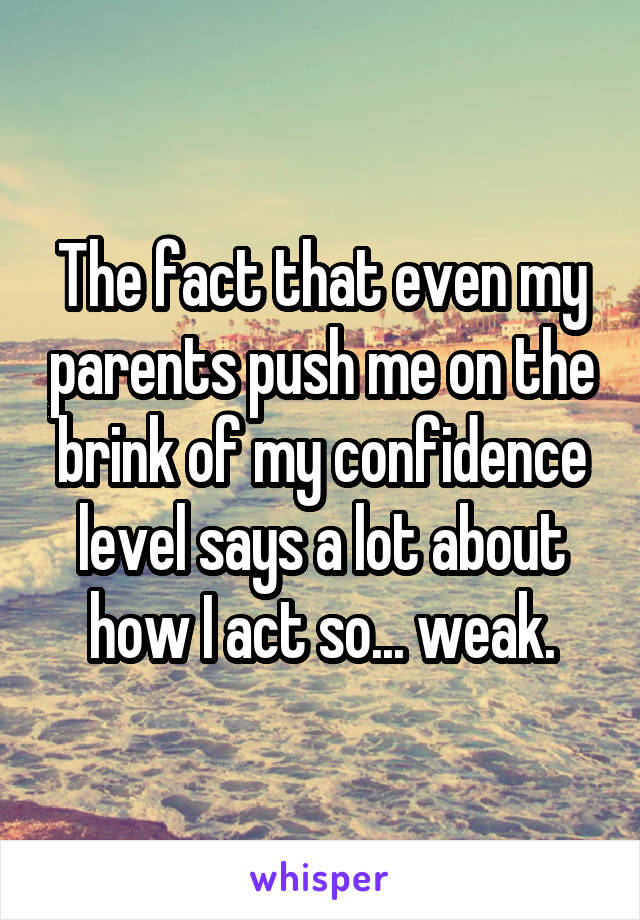 The fact that even my parents push me on the brink of my confidence level says a lot about how I act so... weak.