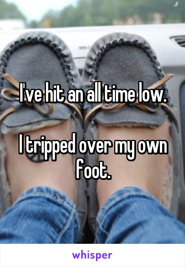 I've hit an all time low.  I tripped over my own foot.
