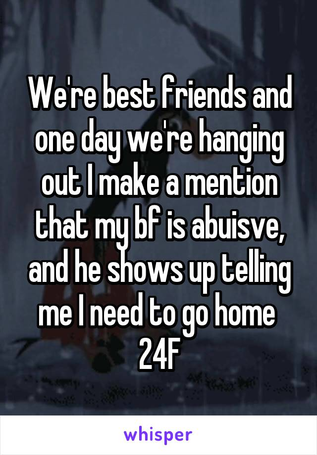 We're best friends and one day we're hanging out I make a mention that my bf is abuisve, and he shows up telling me I need to go home  24F