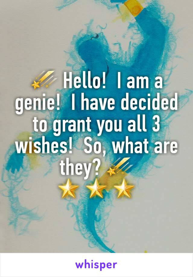 ☄ Hello!  I am a genie!  I have decided to grant you all 3 wishes!  So, what are they? ☄ 🌟🌟🌟