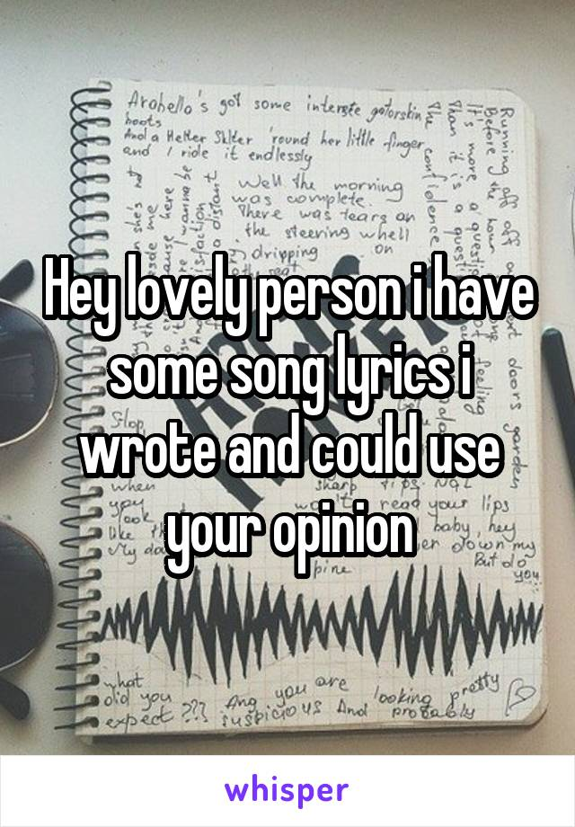 Hey lovely person i have some song lyrics i wrote and could use your opinion
