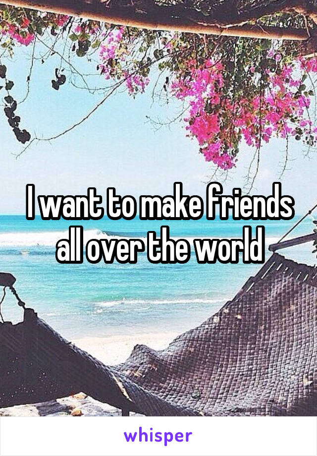 I want to make friends all over the world